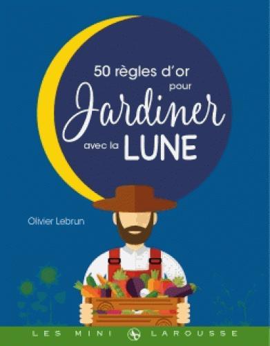 LES 50 REGLES D'OR POUR JARDINER AVEC LA LUNE LEBRUN OLIVIER Larousse