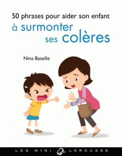 50 PHRASES-CLES POUR AIDER SON ENFANT A SURMONTER SES COLERES BATAILLE NINA LAROUSSE
