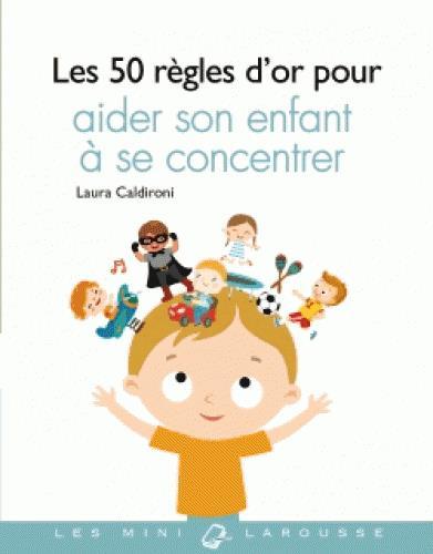 LES 50 REGLES D'OR POUR AIDER SON ENFANT A SE CONCENTRER CALDIRONI LAURA LAROUSSE