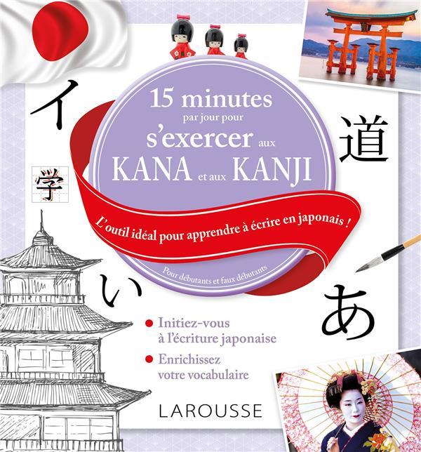 15 MINUTES PAR JOUR POUR S'EXERCER AUX KANA ET AUX KANJIS  -  L'OUTIL IDEAL POUR APPRENDRE A ECRIRE EN JAPONAIS ! XXX LAROUSSE