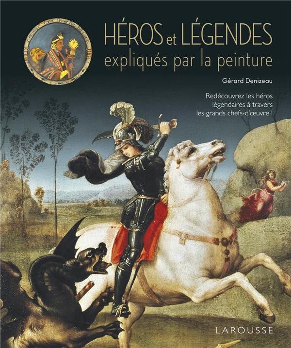 LES HEROS ET LES LEGENDES EXPLIQUES PAR LA PEINTURE XXX LAROUSSE