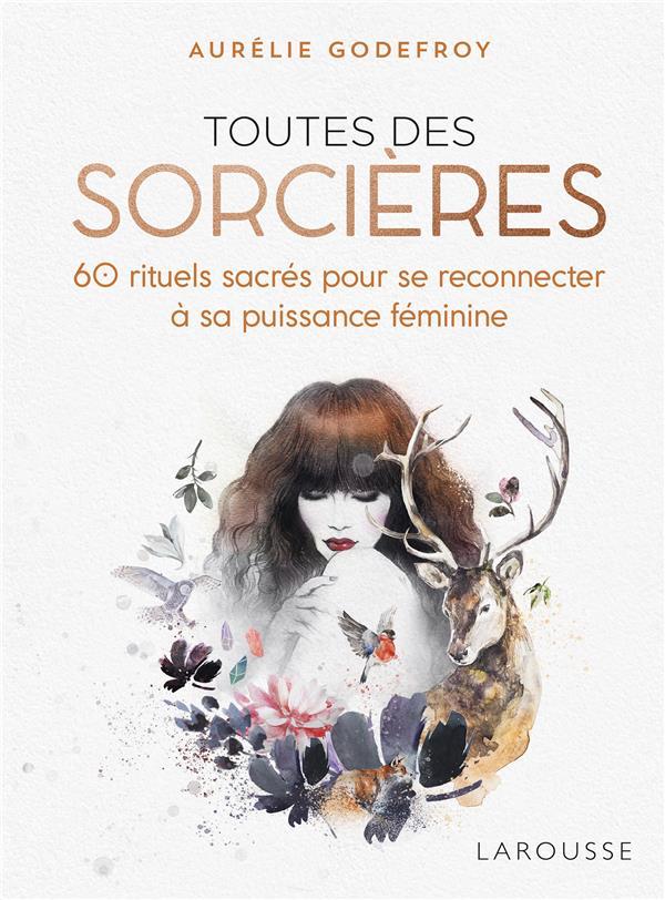 TOUTES DES SORCIERES - 60 RITUELS SACRES POUR SE RECONNECTER A SA PUISSANCE FEMININE