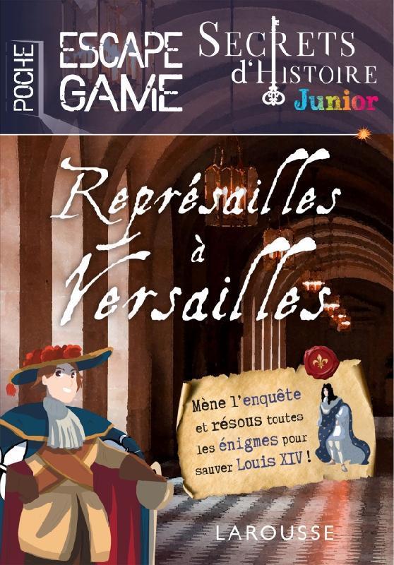 SECRETS D'HISTOIRE JUNIOR  -  ESCAPE GAME DE POCHE  -  REPRESAILLES A VERSAILLES XXX LAROUSSE
