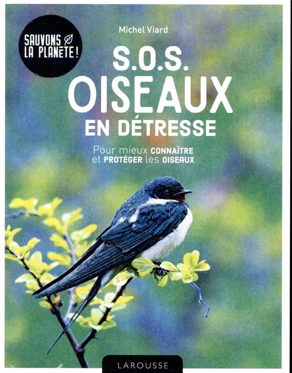 S.O.S. OISEAUX EN DETRESSE  -  POUR MIEUX CONNAITRE ET PROTEGER LES OISEAUX VIARD, MICHEL LAROUSSE