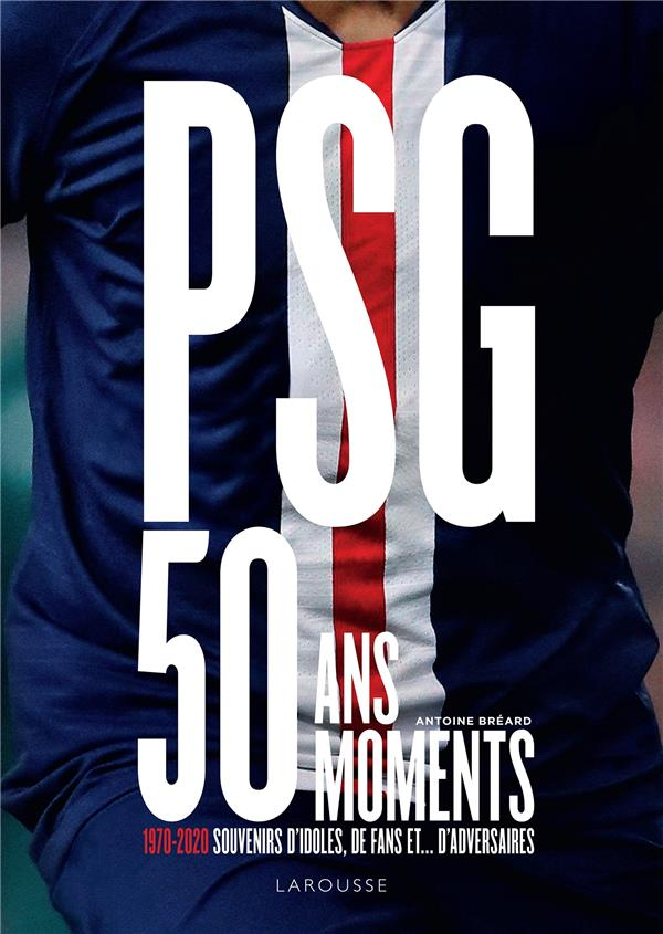 PSG, 50 MOMENTS  -  1970-2020, SOUVENIRS D'IDOLES, DE FANS ET... D'ADVERSAIRES BREARD ANTOINE LAROUSSE