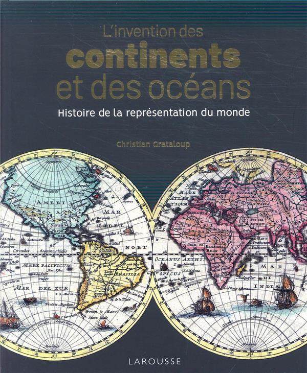 L'INVENTION DES CONTINENTS ET DES OCEANS  -  HISTOIRE DE LA REPRESENTATION DU MONDE GRATALOUP CHRISTIAN LAROUSSE