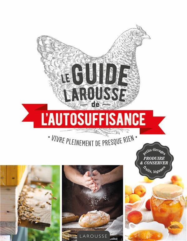 LE GUIDE LAROUSSE DE L'AUTOSUFFISANCE  -  VIVRE PLEINEMENT DE PRESQUE RIEN XXX LAROUSSE