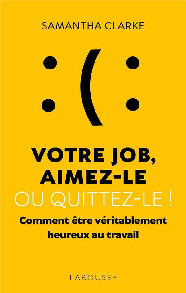 VOTRE JOB, AIMEZ-LE OU QUITTEZ-LE ! COMMENT ETRE VERITABLEMENT HEUREUX AU TRAVAIL