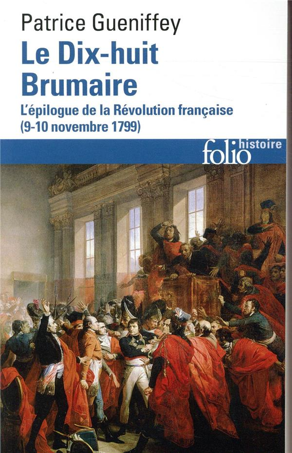 LE DIX-HUIT BRUMAIRE - L'EPILOGUE DE LA REVOLUTION FRANCAISE (9-10 NOVEMBRE 1799) GUENIFFEY PATRICE GALLIMARD