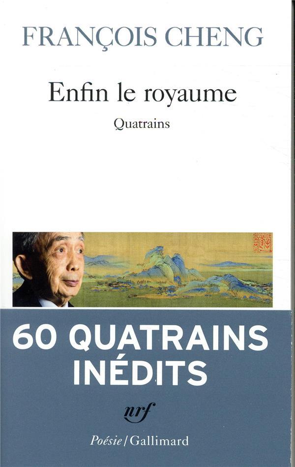 ENFIN LE ROYAUME - QUATRAINS CHENG FRANCOIS GALLIMARD