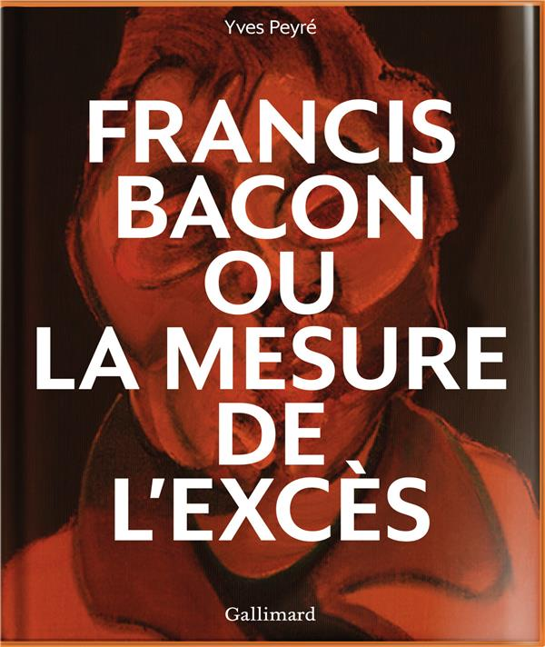 FRANCIS BACON OU LA MESURE DE L'EXCES PEYRE YVES GALLIMARD