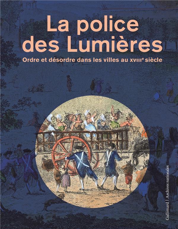 LA POLICE DES LUMIERES - ORDRE ET DESORDRE DANS LES VILLES AU XVIII  SIECLE