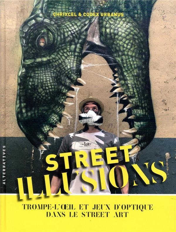 STREET ILLUSIONS  -  TROMPE-L'OEIL ET JEUX D'OPTIQUE DANS LE STREET ART URBANUS/CHRIXCEL GALLIMARD