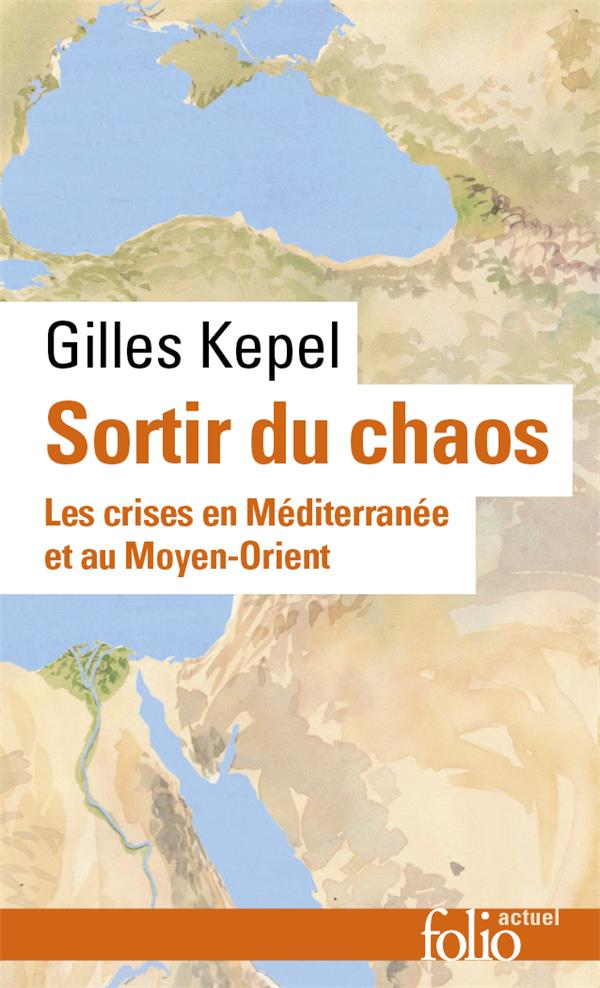 SORTIR DU CHAOS  -  LES CRISES EN MEDITERRANEE ET AU MOYEN-ORIENT KEPEL GILLES GALLIMARD