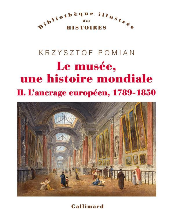 LE MUSEE, UNE HISTOIRE MONDIALE T.2  -  L'ANCRAGE EUROPEEN, 1789-1850