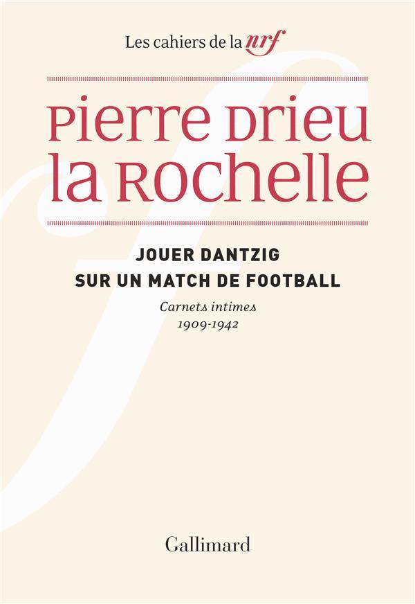LES CAHIERS DE LA NRF  -  JOUER DANTZIG SUR UN MATCH DE FOOTBALL : CARNETS INTIMES 1909-1942