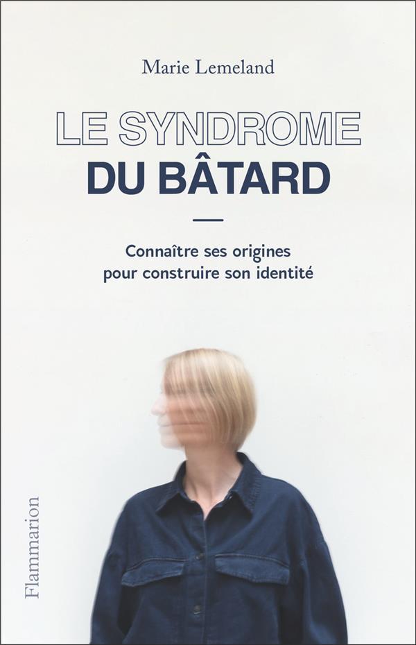 LE SYNDROME DU BATARD : CONNAITRE SES ORIGINES POUR CONSTRUIRE SON IDENTITE LEMELAND MARIE FLAMMARION