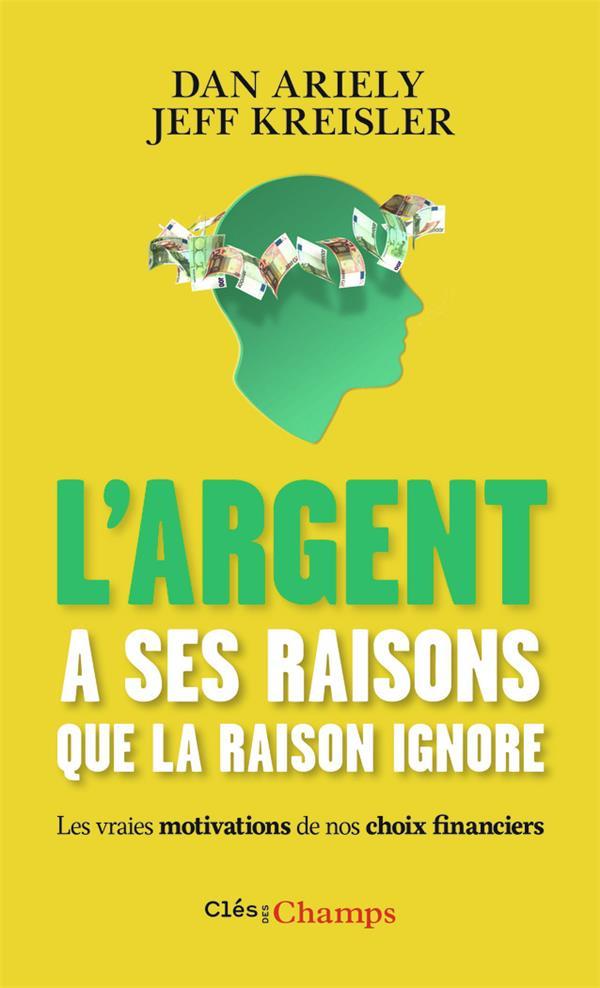 L-ARGENT A SES RAISONS QUE LA RAISON IGNORE - LES VRAIES MOTIVATIONS DE NOS CHOIX FINANCIERS