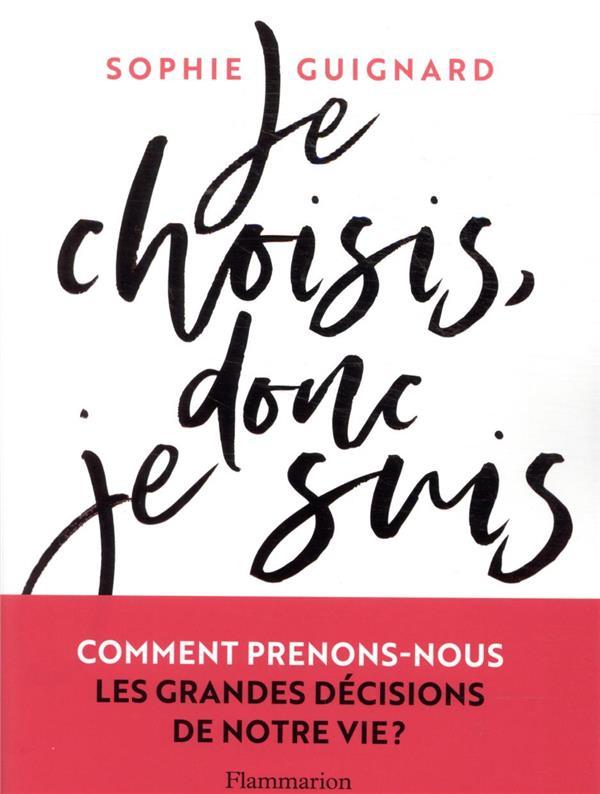 JE CHOISIS, DONC JE SUIS : COMMENT PRENONS-NOUS LES GRANDES DECISIONS DE NOTRE VIE ? GUIGNARD SOPHIE FLAMMARION