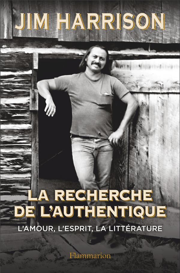 LA RECHERCHE DE L'AUTHENTIQUE - L'AMOUR, L'ESPRIT, LA LITTERATURE HARRISON, JIM FLAMMARION