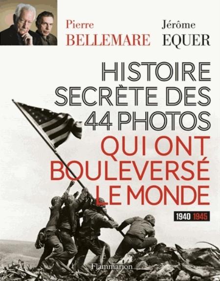 HISTOIRE SECRETE DES 44 PHOTOS QUI ONT BOULEVERSE LE MONDE - 1940-1945 BELLEMARE PIERRE Flammarion