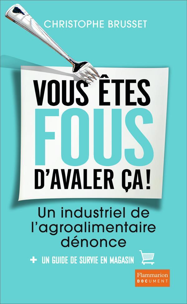 VOUS ETES FOUS D'AVALER CA! - UN INDUSTRIEL DE L'AGRO-ALIMENTAIRE DENONCE Brusset Christophe Flammarion