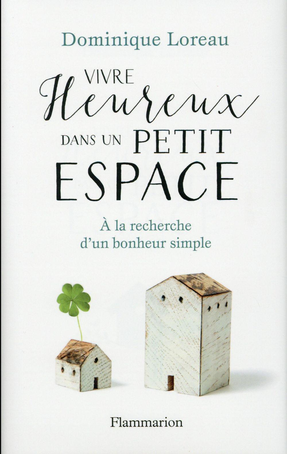 VIVRE HEUREUX DANS UN PETIT ESPACE - A LA RECHERCHE D'UN BONHEUR SIMPLE LOREAU DOMINIQUE Flammarion