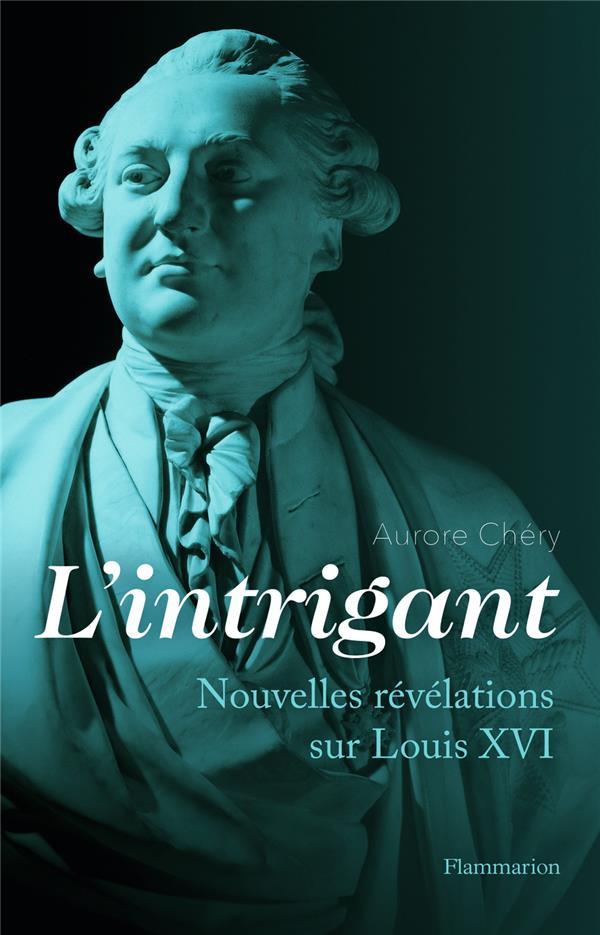 L'INTRIGANT - NOUVELLES REVELATIONS SUR LOUIS XVI CHERY AURORE FLAMMARION