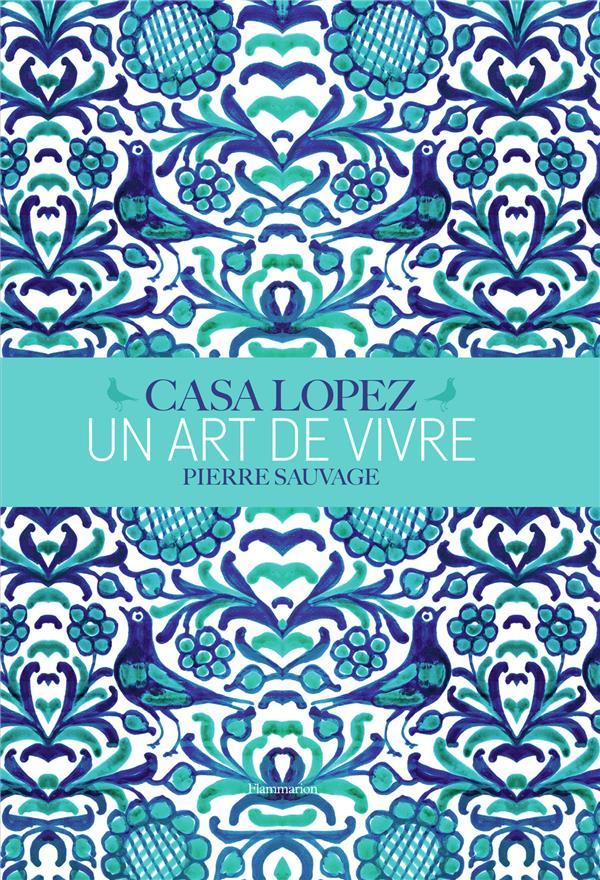 CASA LOPEZ - UN ART DE VIVRE SAUVAGE/THIBERT FLAMMARION