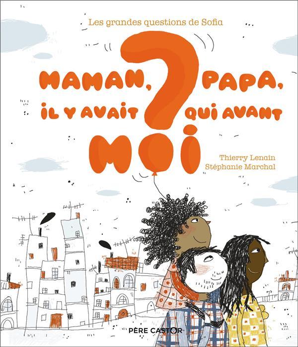 LES GRANDES QUESTIONS DE SOFIA     MAMAN, PAPA, IL Y AVAIT QUI AVANT MOI ?