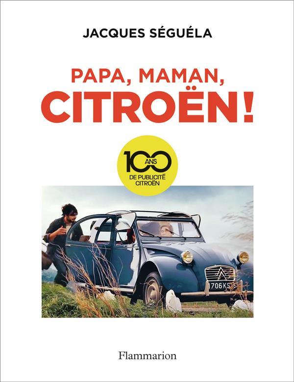 PAPA, MAMAN, CITROEN ! - 100 ANS DE PUBLICITE CITROEN  FLAMMARION
