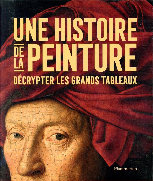 UNE HISTOIRE DE LA PEINTURE  -  DECRYPTER LES GRANDS TABLEAUX COLLECTIF FLAMMARION