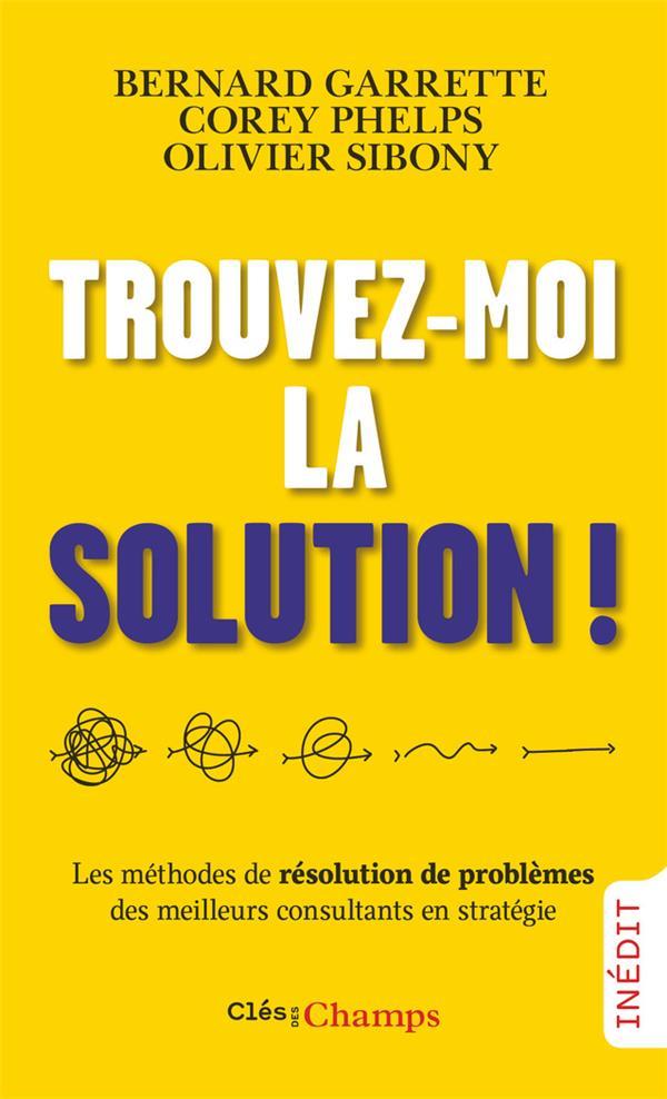 TROUVEZ-MOI LA SOLUTION ! LES METHODES DE RESOLUTION DE PROBLEMES DES MEILLEURS CONSULTANTS EN STRATEGIE