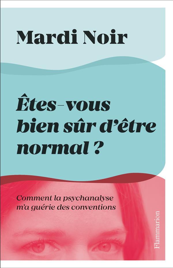 ETES-VOUS BIEN SUR D'ETRE NORMAL ? COMMENT LA PSYCHANALYSE M'A GUERIE DES CONVENTIONS MARDI NOIR FLAMMARION