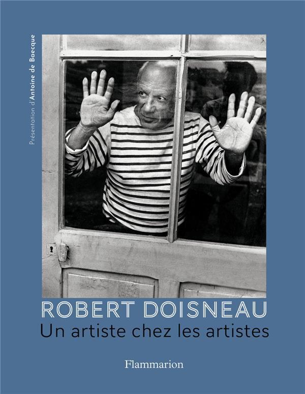 ROBERT DOISNEAU, UN ARTISTE CHEZ LES ARTISTES BAECQUE ANTOINE DE FLAMMARION
