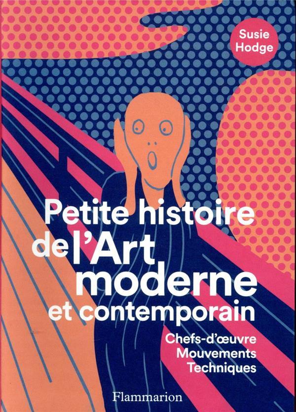PETITE HISTOIRE DE L'ART MODERNE ET CONTEMPORAIN     CHEFS D'OEUVRE, MOUVEMENTS, TECHNIQUES