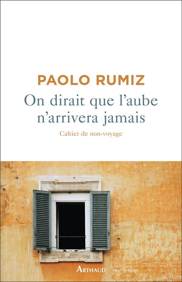 ON DIRAIT QUE L'AUBE N'ARRIVERA JAMAIS  -  CAHIER DE NON-VOYAGE RUMIZ PAOLO FLAMMARION