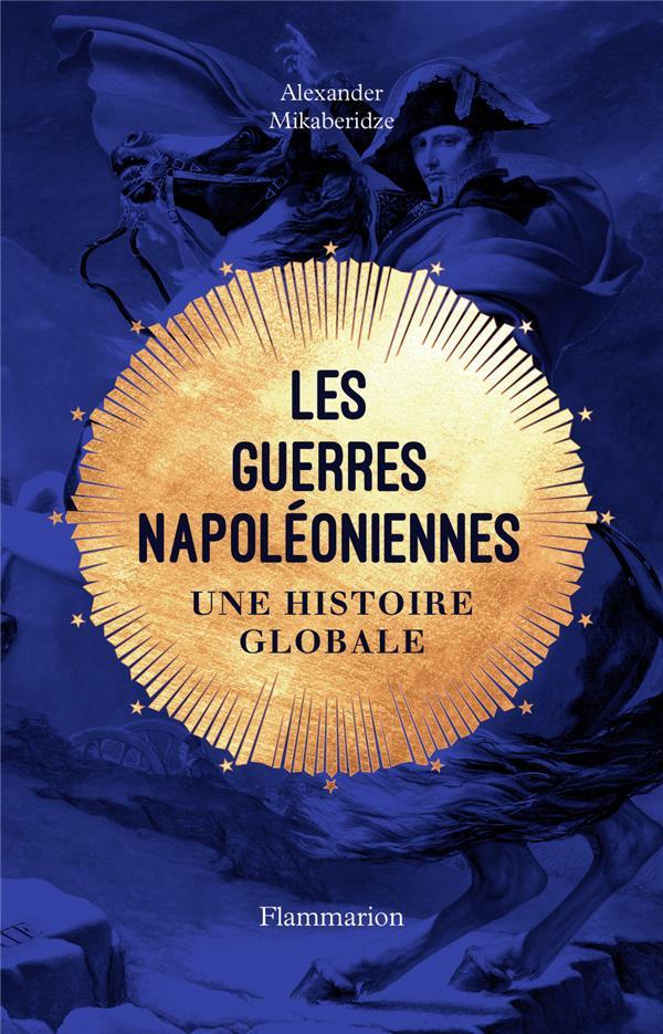 LES GUERRES NAPOLEONIENNES  -  UNE HISTOIRE GLOBALE ALEXANDER MIKABERIDZ FLAMMARION