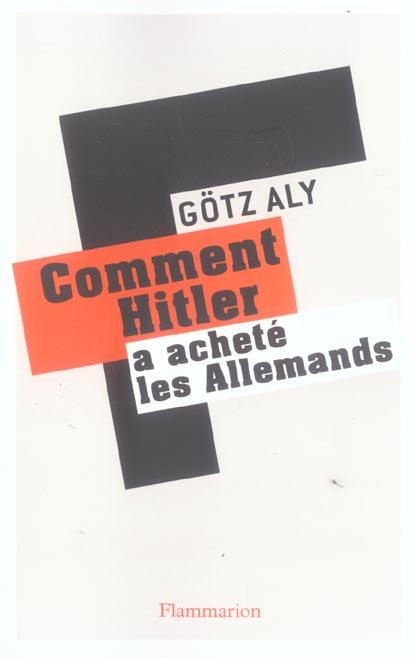 COMMENT HITLER A ACHETE LES ALLEMANDS - LE IIIE REICH, UNE DICTATURE AU SERVICE DU PEUPLE ALY GOTZ FLAMMARION