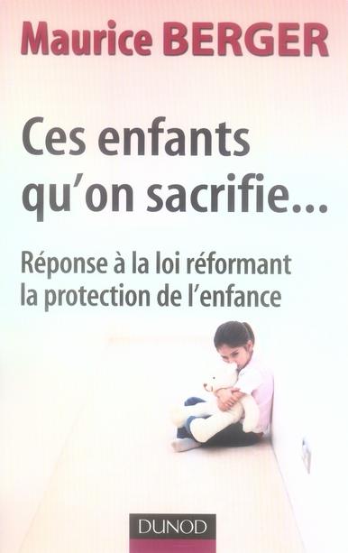 CES ENFANTS QU'ON SACRIFIE... - 2EME EDITION - REPONSE A LA LOI REFORMANT LA PROTECTION DE L'ENFANCE BERGER-M DUNOD