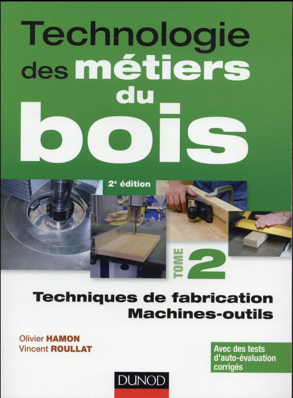 TECHNOLOGIE DES METIERS DU BOIS - TOME 2 - TECHNIQUES DE FABRICATION ET DE POSE - MACHINES - 2ED HAMON / ROUILLAT Dunod
