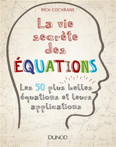 Cochrane Rich - LA VIE SECRETE DES EQUATIONS - LES 50 PLUS BELLES EQUATIONS ET LEURS APPLICATIONS