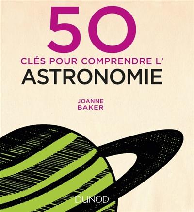 50 CLES POUR COMPRENDRE L'ASTRONOMIE (2E EDITION) Baker Joanne Dunod