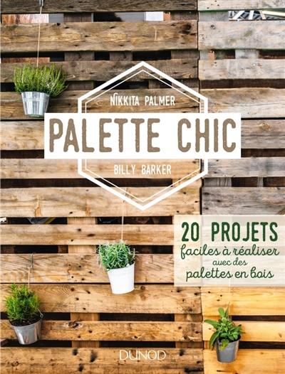 PALETTE CHIC - 20 PROJETS FACILES A REALISER AVEC DES PALETTES EN BOIS PALMER/BARKER DUNOD