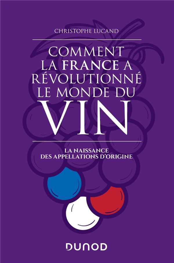 COMMENT LA FRANCE A REVOLUTIONNE LE MONDE DU VIN - LA NAISSANCE DES APPELLATIONS D'ORIGINE LUCAND, CHRISTOPHE DUNOD