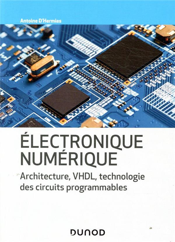 ELECTRONIQUE NUMERIQUE  -  ARCHITECTURE, VHDL, TECHNOLOGIE DES CIRCUITS PROGRAMMABLES