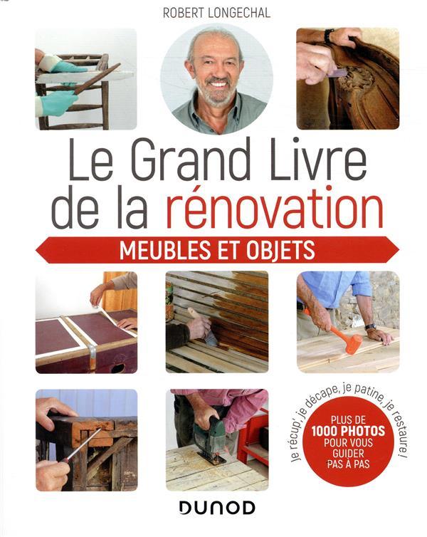 LE GRAND LIVRE DE LA RENOVATION  - MEUBLES ET OBJETS - JE RECUP', JE DECAPE, JE PATINE, JE RESTAURE LONGECHAL ROBERT DUNOD