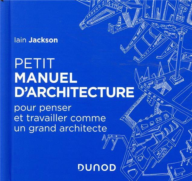 Petit Manuel D'architecture - Pour Apprendre A Penser Et Travailler Comme Un Grand Architecte IAIN JACKSON DUNOD