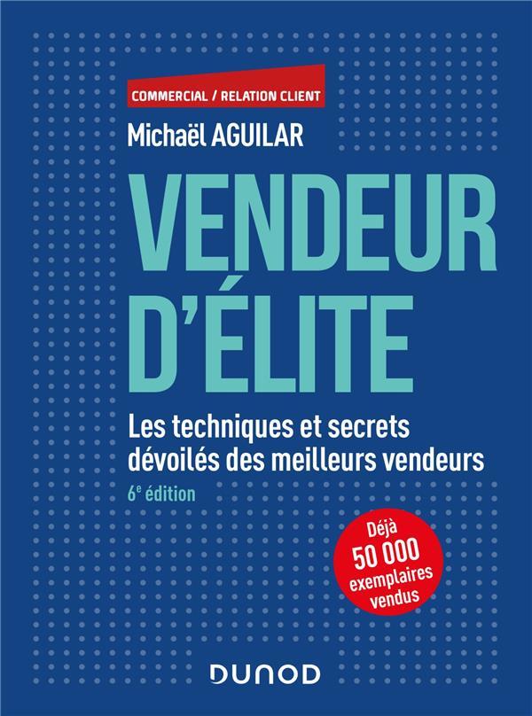 VENDEUR D'ELITE  -  LES TECHNIQUES ET SECRETS DEVOILES DES MEILLEURS VENDEURS (6E EDITION)  DUNOD