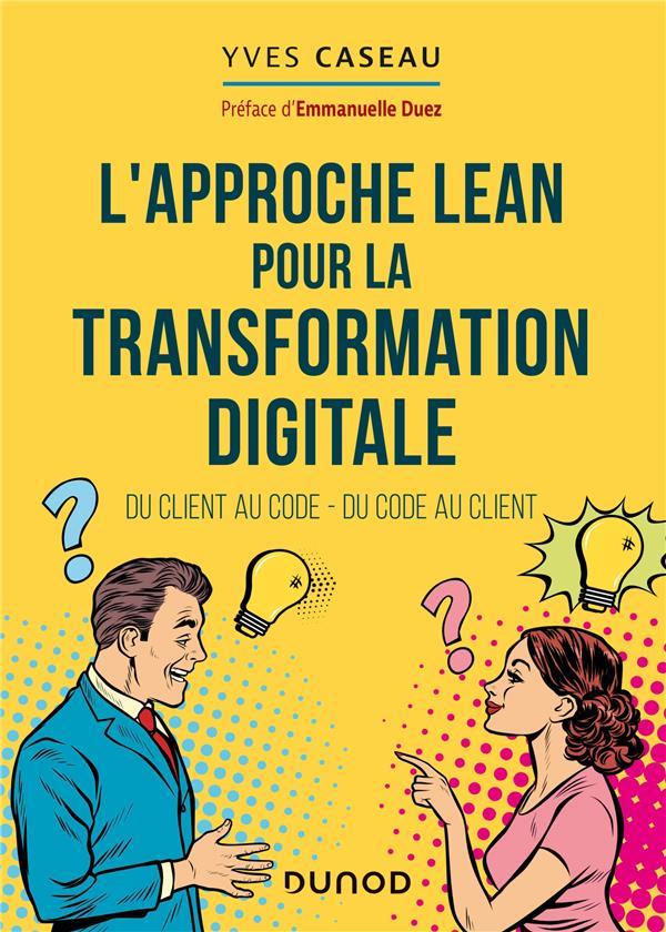 L'APPROCHE LEAN POUR LA TRANSFORMATION DIGITALE  -  DU CLIENT AU CODE, DU CODE AU CLIENT CASEAU, YVES DUNOD